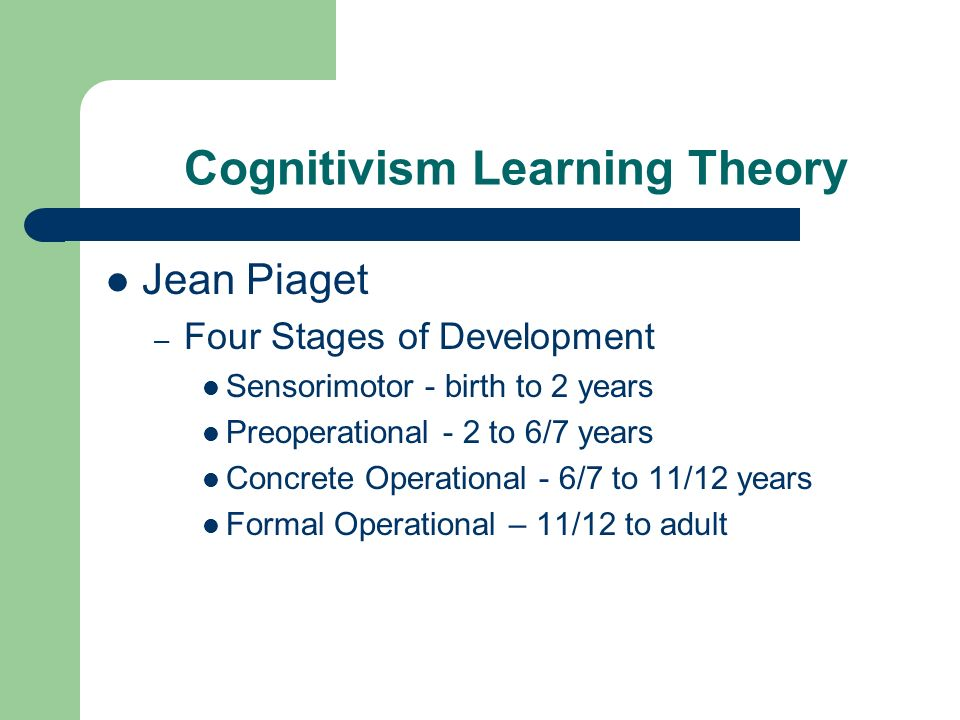 Cognitivism Learning Theory Jean Piaget – Four Stages of Development Sensorimotor - birth to 2 years Preoperational - 2 to 6/7 years Concrete Operational - 6/7 to 11/12 years Formal Operational – 11/12 to adult