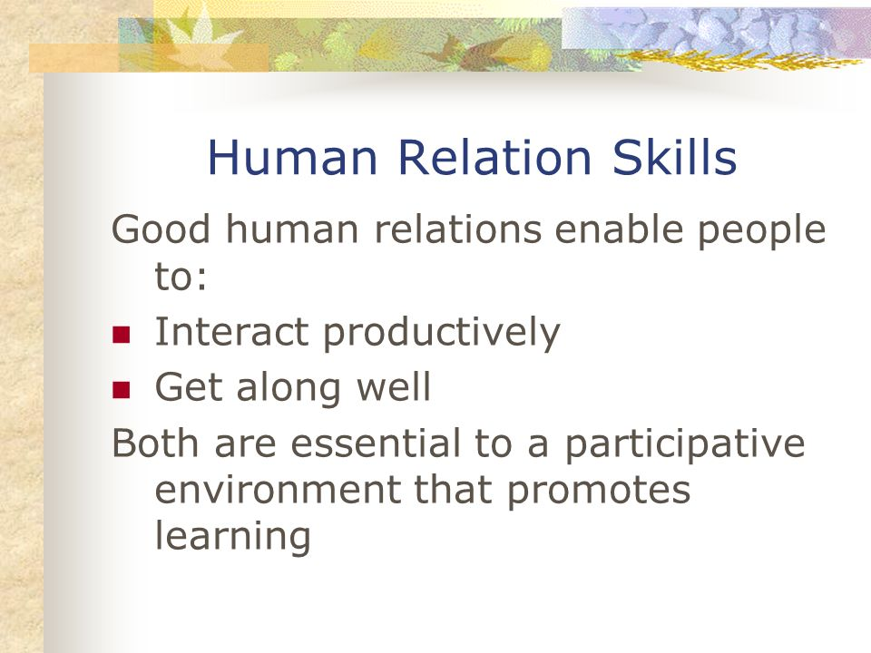 Human Relation Skills Good human relations enable people to: Interact productively Get along well Both are essential to a participative environment th