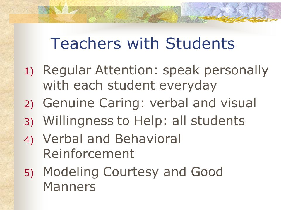 Teachers with Students 1) Regular Attention: speak personally with each student everyday 2) Genuine Caring: verbal and visual 3) Willingness to Help: