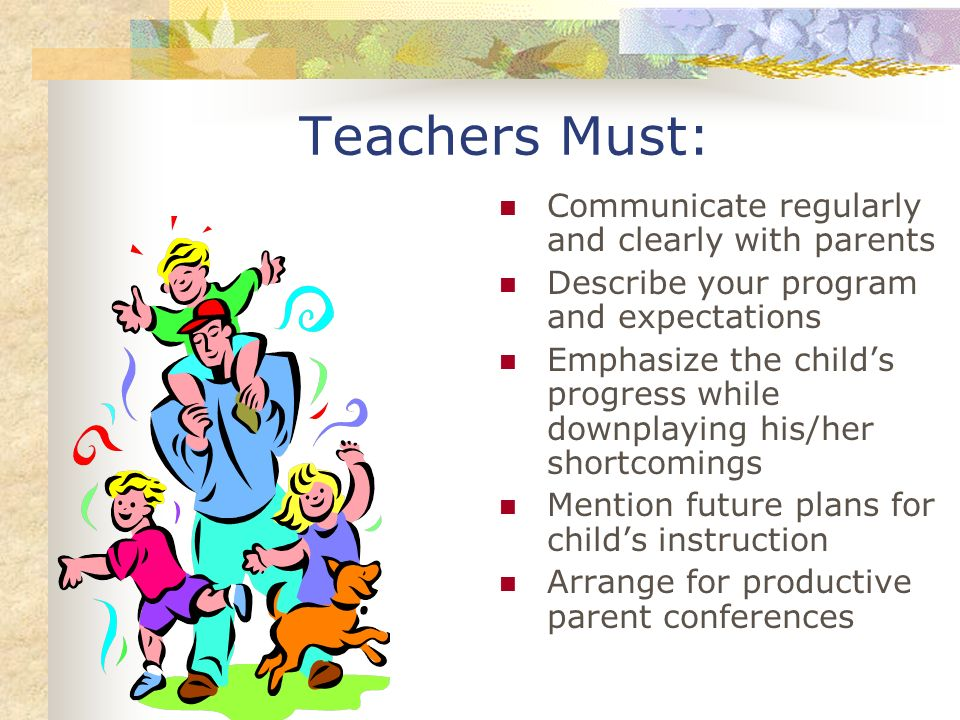 Teachers Must: Communicate regularly and clearly with parents Describe your program and expectations Emphasize the childs progress while downplaying h