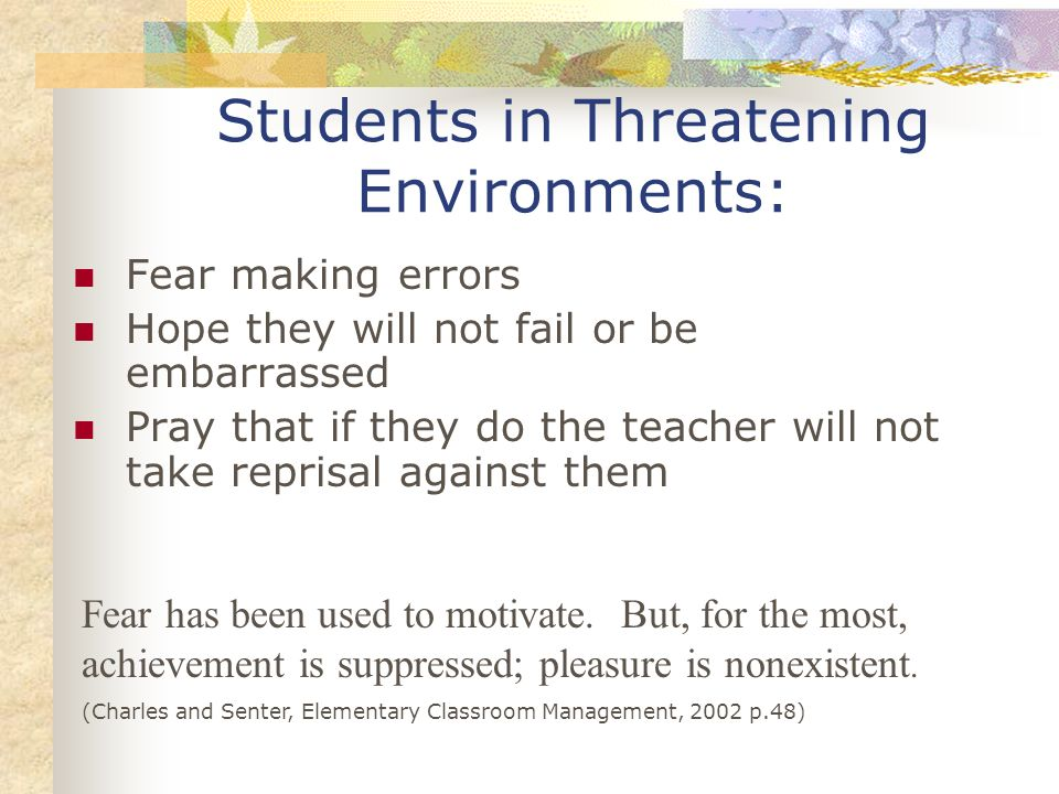 Students in Threatening Environments: Fear making errors Hope they will not fail or be embarrassed Pray that if they do the teacher will not take repr