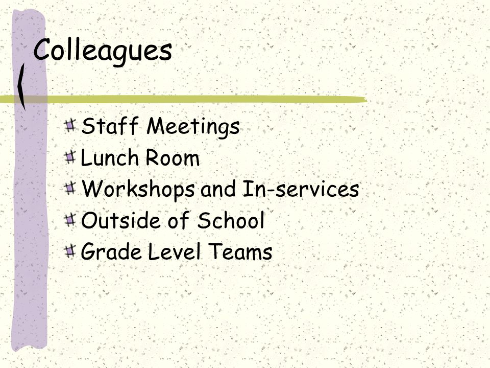Colleagues Staff Meetings Lunch Room Workshops and In-services Outside of School Grade Level Teams