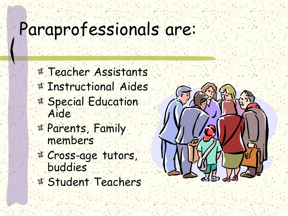 Paraprofessionals are: Teacher Assistants Instructional Aides Special Education Aide Parents, Family members Cross-age tutors, buddies Student Teacher