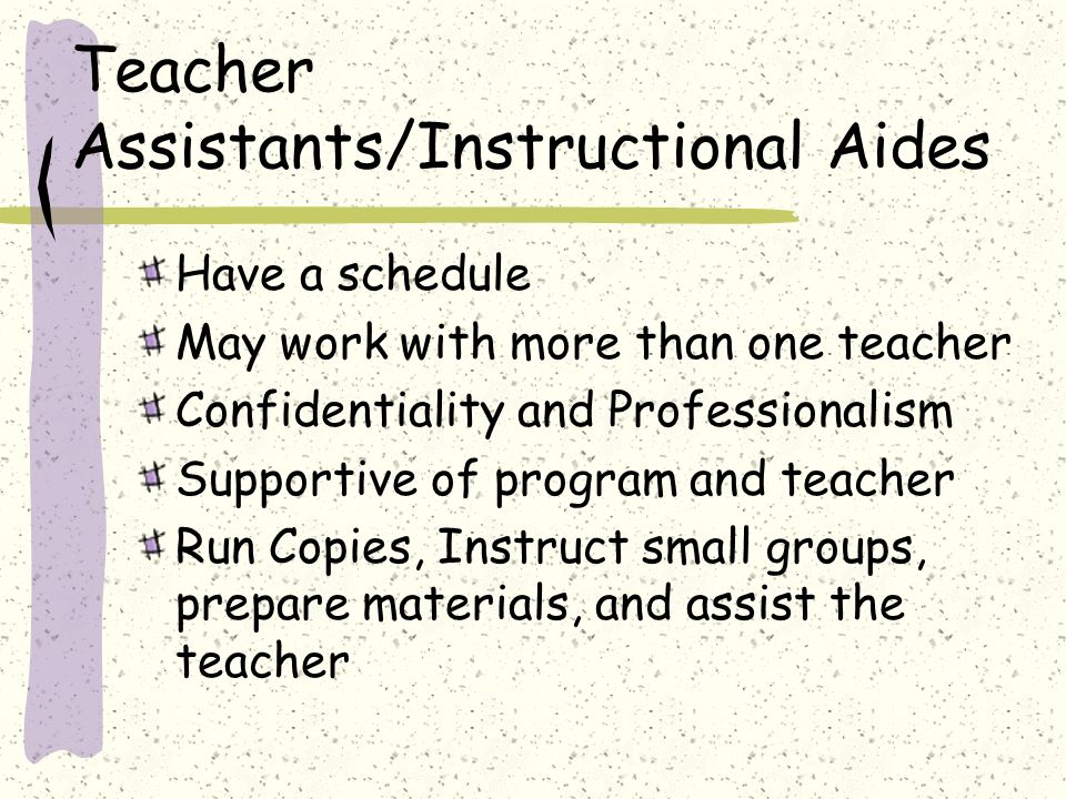 Teacher Assistants/Instructional Aides Have a schedule May work with more than one teacher Confidentiality and Professionalism Supportive of program and teacher Run Copies, Instruct small groups, prepare materials, and assist the teacher
