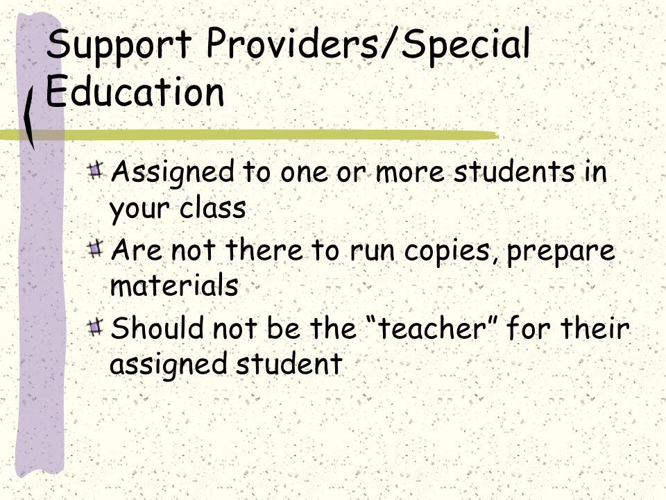 Support Providers/Special Education Assigned to one or more students in your class Are not there to run copies, prepare materials Should not be the te