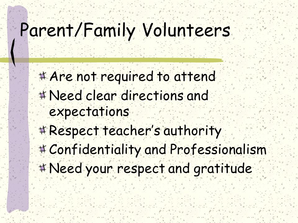 Parent/Family Volunteers Are not required to attend Need clear directions and expectations Respect teachers authority Confidentiality and Professionalism Need your respect and gratitude