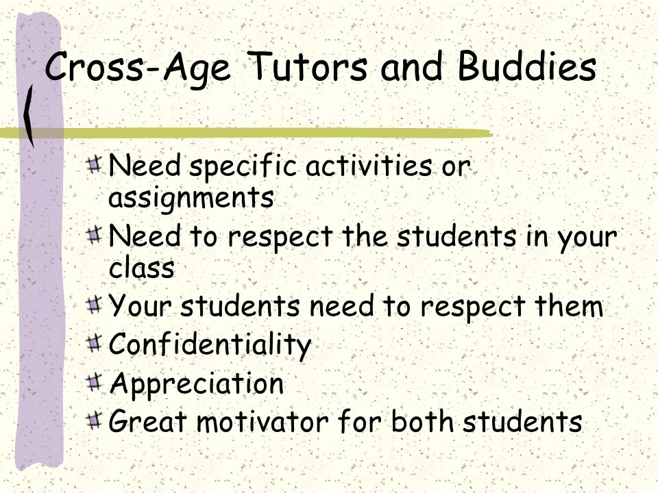 Cross-Age Tutors and Buddies Need specific activities or assignments Need to respect the students in your class Your students need to respect them Con