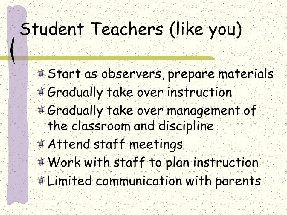 Student Teachers (like you) Start as observers, prepare materials Gradually take over instruction Gradually take over management of the classroom and