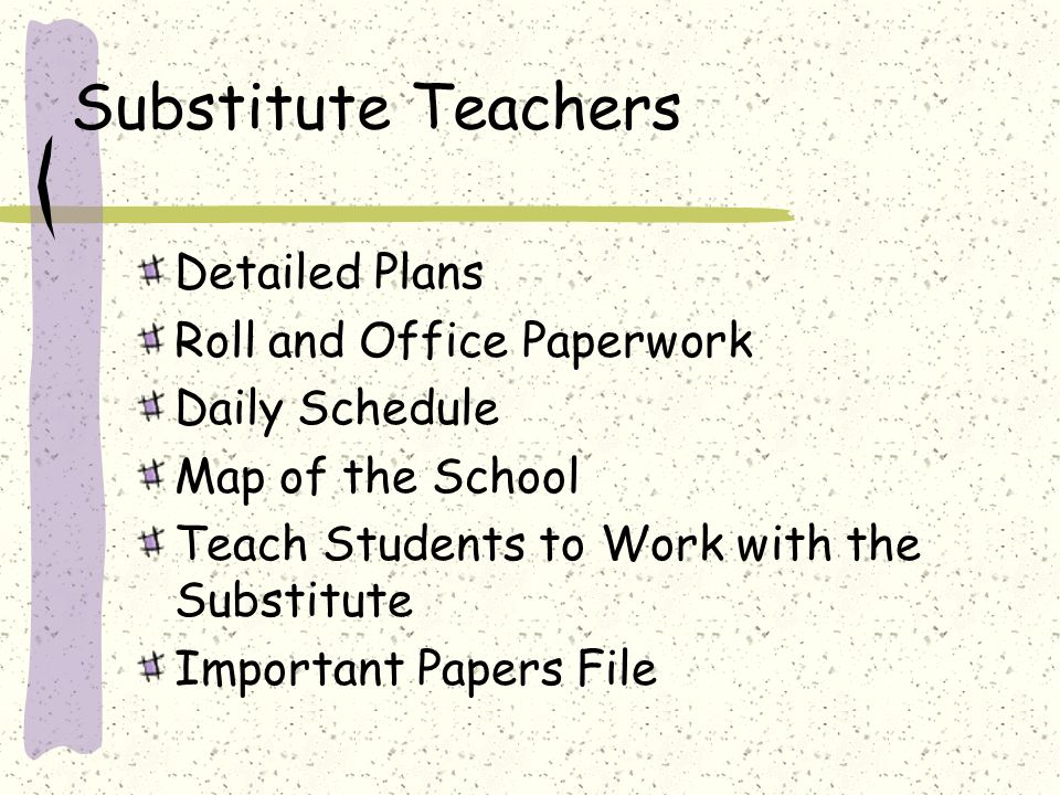 Substitute Teachers Detailed Plans Roll and Office Paperwork Daily Schedule Map of the School Teach Students to Work with the Substitute Important Pap