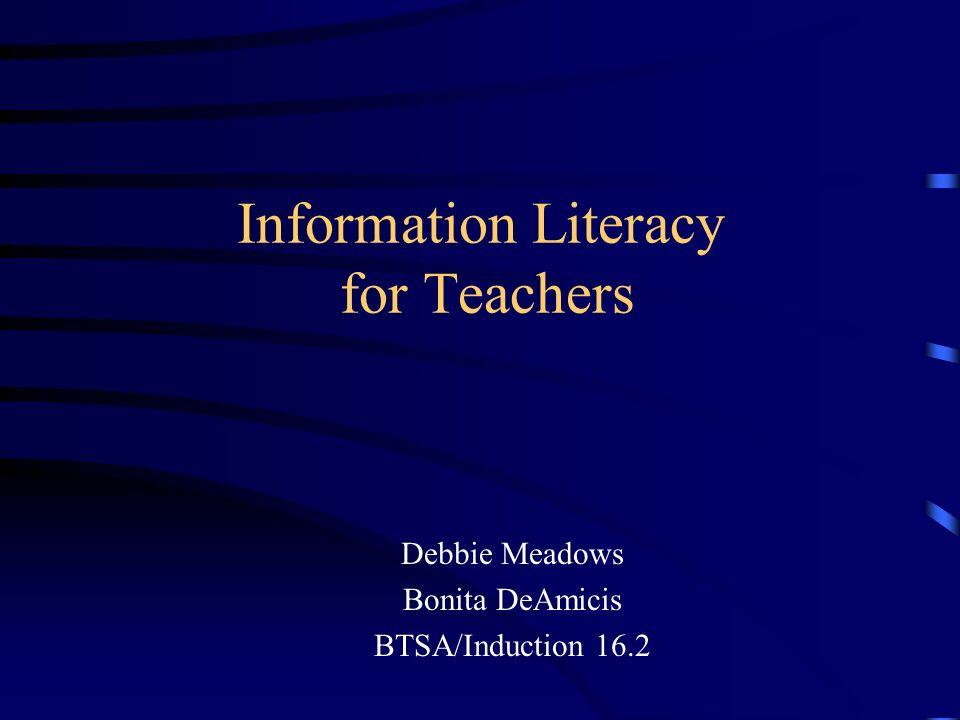 Information Literacy for Teachers Debbie Meadows Bonita DeAmicis BTSA/Induction 16.2