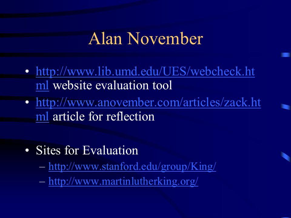 Alan November http://www.lib.umd.edu/UES/webcheck.ht ml website evaluation toolhttp://www.lib.umd.edu/UES/webcheck.ht ml http://www.anovember.com/articles/zack.ht ml article for reflectionhttp://www.anovember.com/articles/zack.ht ml Sites for Evaluation –http://www.stanford.edu/group/King/http://www.stanford.edu/group/King/ –http://www.martinlutherking.org/http://www.martinlutherking.org/