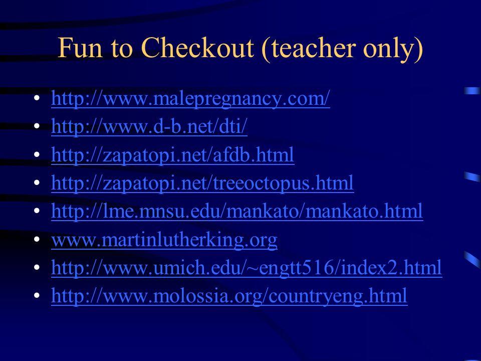 Fun to Checkout (teacher only) http://www.malepregnancy.com/ http://www.d-b.net/dti/ http://zapatopi.net/afdb.html http://zapatopi.net/treeoctopus.html http://lme.mnsu.edu/mankato/mankato.html www.martinlutherking.org http://www.umich.edu/~engtt516/index2.html http://www.molossia.org/countryeng.html