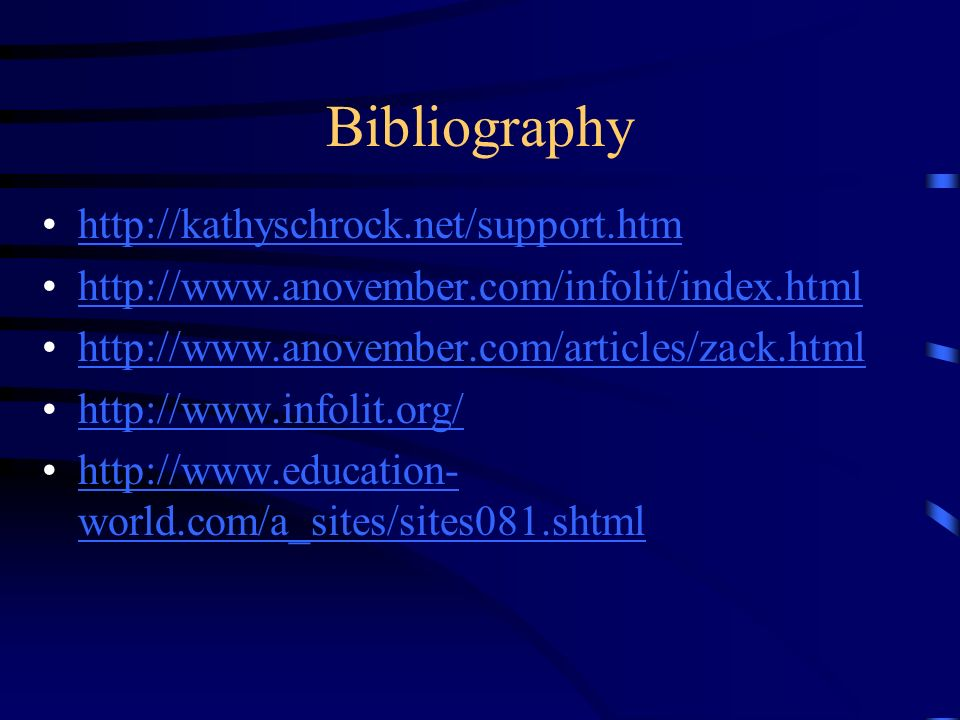 Bibliography http://kathyschrock.net/support.htm http://www.anovember.com/infolit/index.html http://www.anovember.com/articles/zack.html http://www.infolit.org/ http://www.education- world.com/a_sites/sites081.shtmlhttp://www.education- world.com/a_sites/sites081.shtml