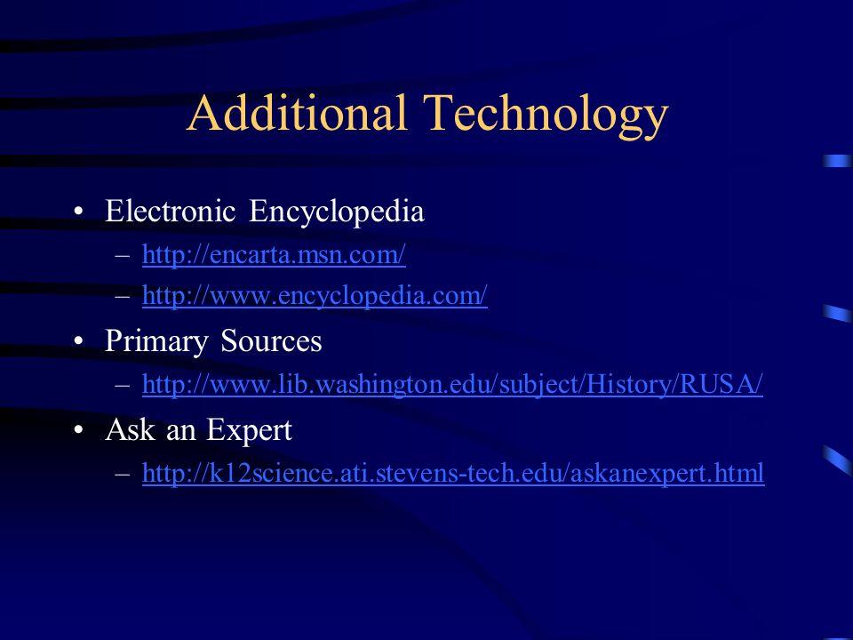 Additional Technology Electronic Encyclopedia –http://encarta.msn.com/http://encarta.msn.com/ –http://www.encyclopedia.com/http://www.encyclopedia.com/ Primary Sources –http://www.lib.washington.edu/subject/History/RUSA/http://www.lib.washington.edu/subject/History/RUSA/ Ask an Expert –http://k12science.ati.stevens-tech.edu/askanexpert.htmlhttp://k12science.ati.stevens-tech.edu/askanexpert.html