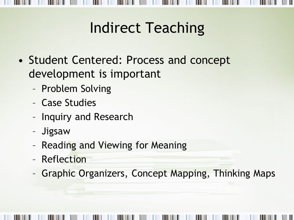 Indirect Teaching Student Centered: Process and concept development is important –Problem Solving –Case Studies –Inquiry and Research –Jigsaw –Reading