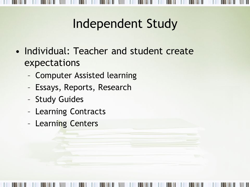 Independent Study Individual: Teacher and student create expectations –Computer Assisted learning –Essays, Reports, Research –Study Guides –Learning C