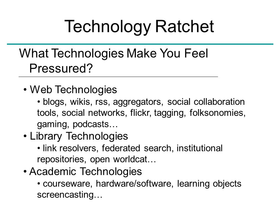 Technology Ratchet What Technologies Make You Feel Pressured? Web Technologies blogs, wikis, rss, aggregators, social collaboration tools, social netw