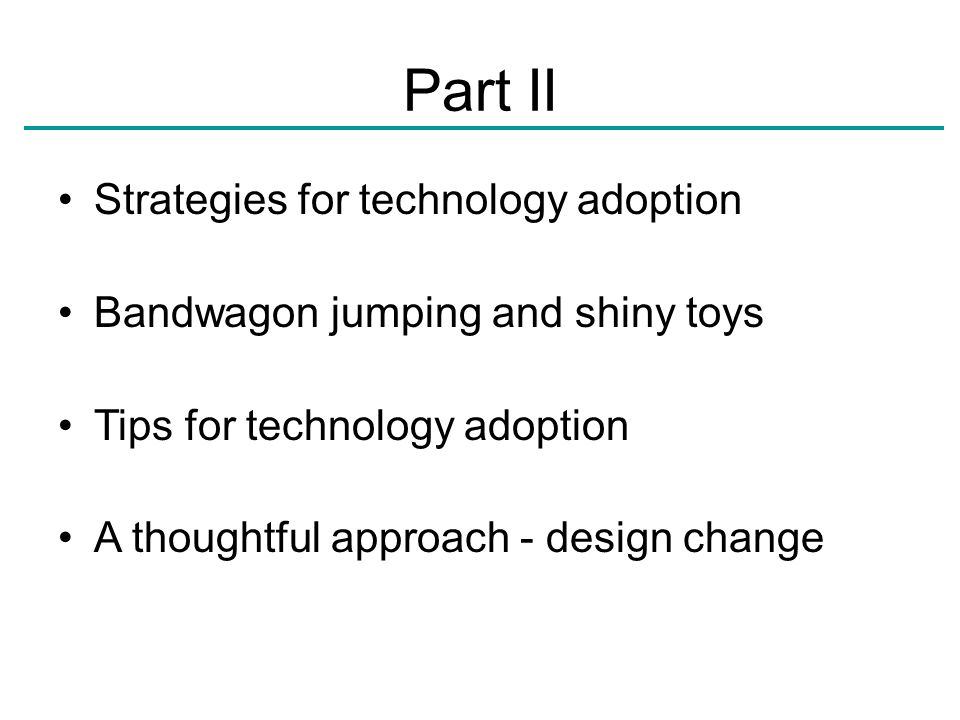 Part II Strategies for technology adoption Bandwagon jumping and shiny toys Tips for technology adoption A thoughtful approach - design change