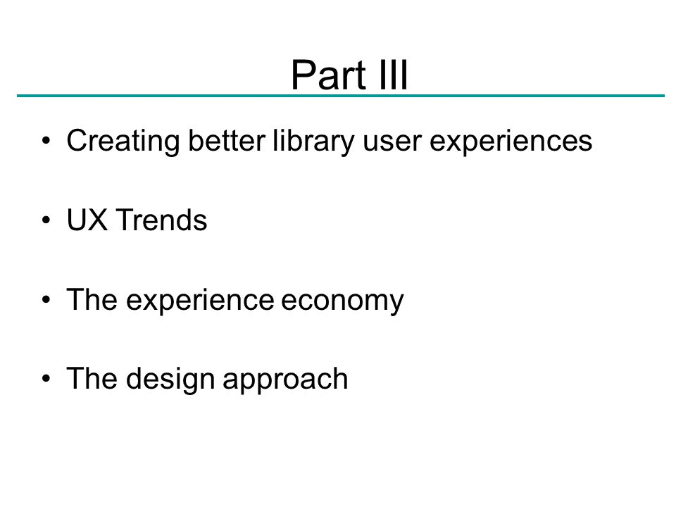 Creating better library user experiences UX Trends The experience economy The design approach Part III