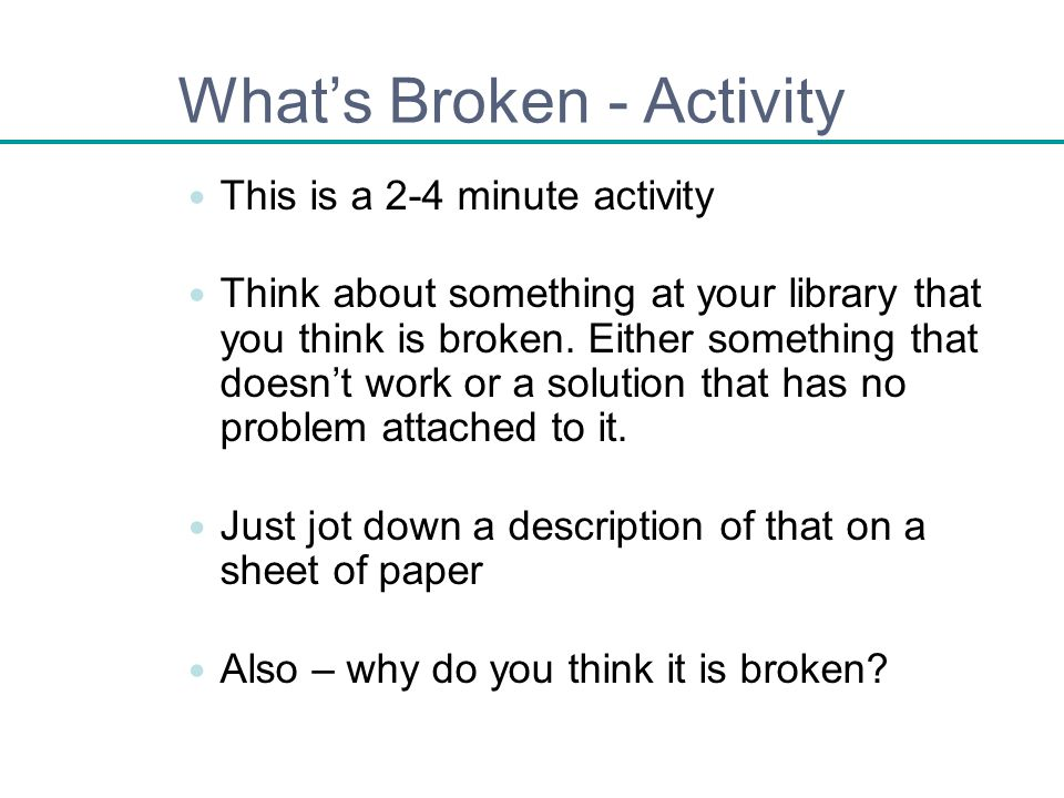 Whats Broken - Activity This is a 2-4 minute activity Think about something at your library that you think is broken. Either something that doesnt wor