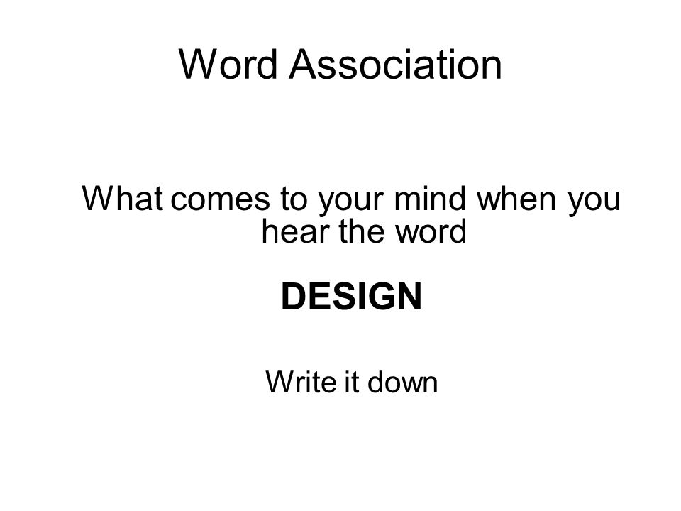 Word Association What comes to your mind when you hear the word DESIGN Write it down