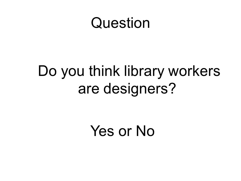 Question Do you think library workers are designers? Yes or No