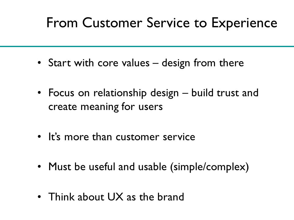 From Customer Service to Experience Start with core values – design from there Focus on relationship design – build trust and create meaning for users