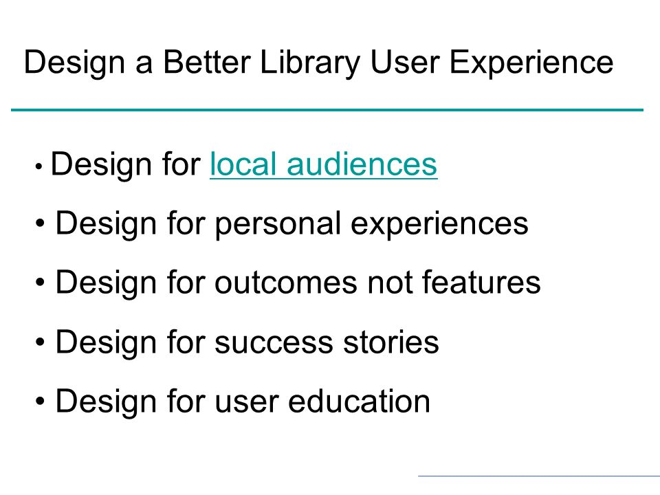 Design for local audienceslocal audiences Design for personal experiences Design for outcomes not features Design for success stories Design for user