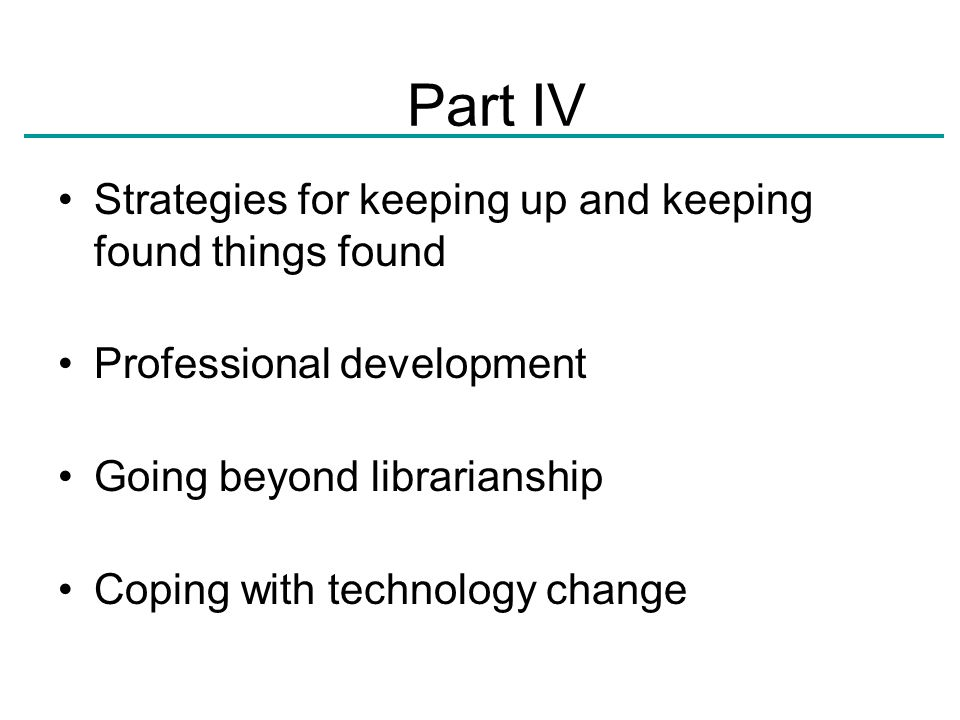 Strategies for keeping up and keeping found things found Professional development Going beyond librarianship Coping with technology change Part IV