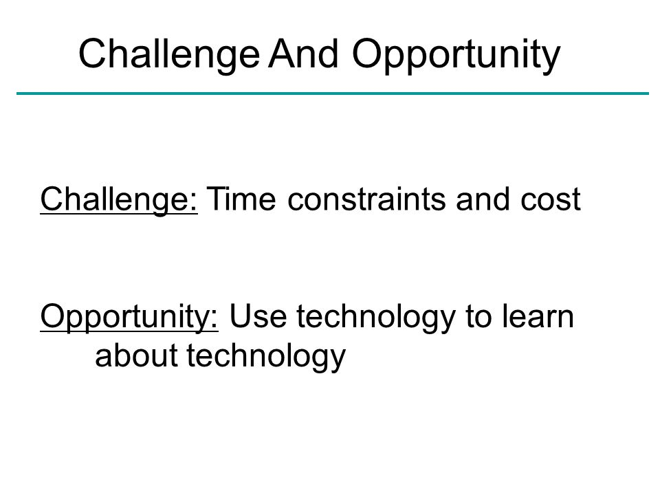 Challenge And Opportunity Challenge: Time constraints and cost Opportunity: Use technology to learn about technology