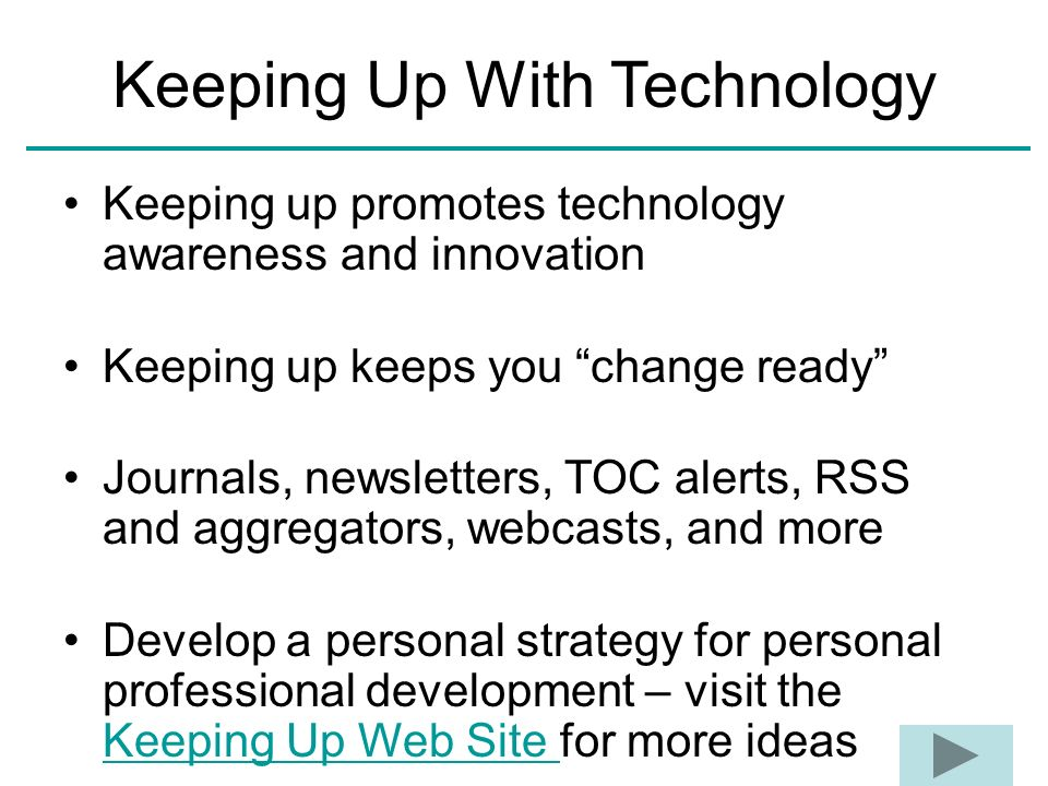 Keeping up promotes technology awareness and innovation Keeping up keeps you change ready Journals, newsletters, TOC alerts, RSS and aggregators, webc