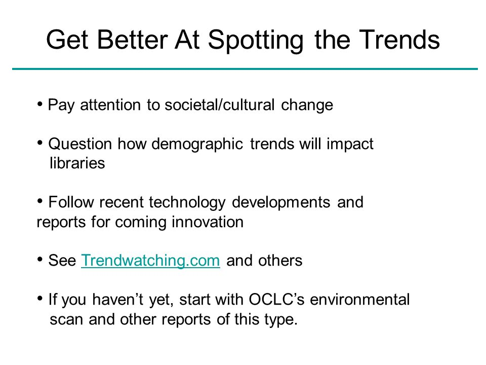 Pay attention to societal/cultural change Question how demographic trends will impact libraries Follow recent technology developments and reports for