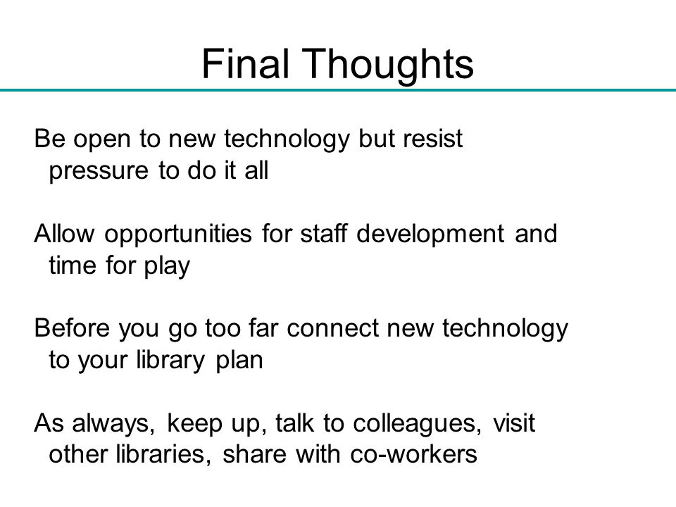 Final Thoughts Be open to new technology but resist pressure to do it all Allow opportunities for staff development and time for play Before you go to