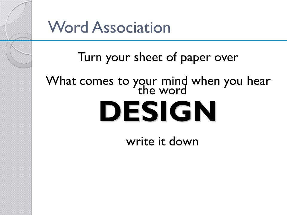 Word Association Turn your sheet of paper over What comes to your mind when you hear the wordDESIGN write it down