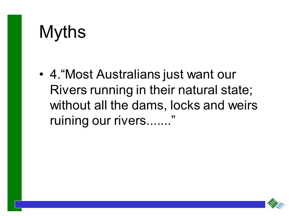 Myths 4.Most Australians just want our Rivers running in their natural state; without all the dams, locks and weirs ruining our rivers.......