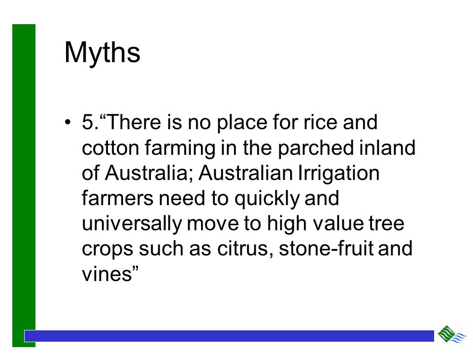 Myths 5.There is no place for rice and cotton farming in the parched inland of Australia; Australian Irrigation farmers need to quickly and universall