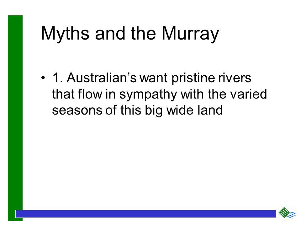 Myths and the Murray 1. Australians want pristine rivers that flow in sympathy with the varied seasons of this big wide land