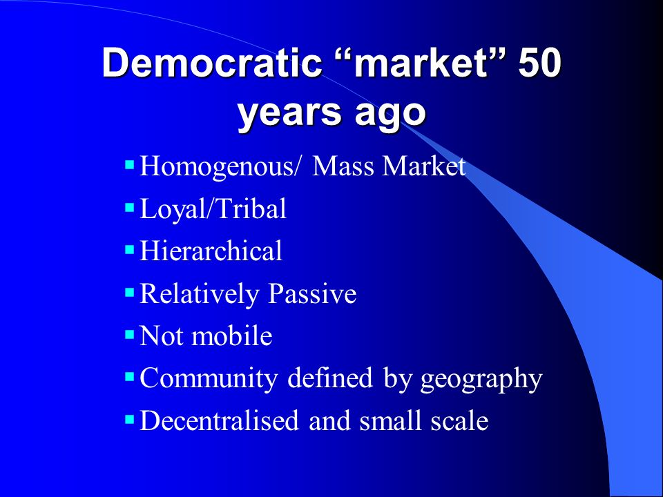 Democratic market 50 years ago Homogenous/ Mass Market Loyal/Tribal Hierarchical Relatively Passive Not mobile Community defined by geography Decentra