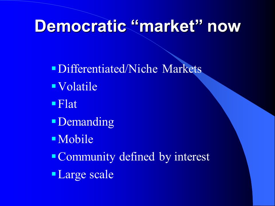 Democratic market now Differentiated/Niche Markets Volatile Flat Demanding Mobile Community defined by interest Large scale