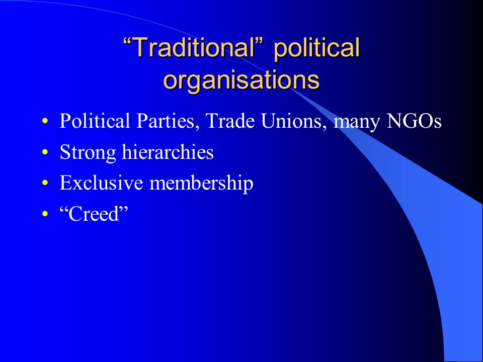 Traditional political organisations Political Parties, Trade Unions, many NGOs Strong hierarchies Exclusive membership Creed