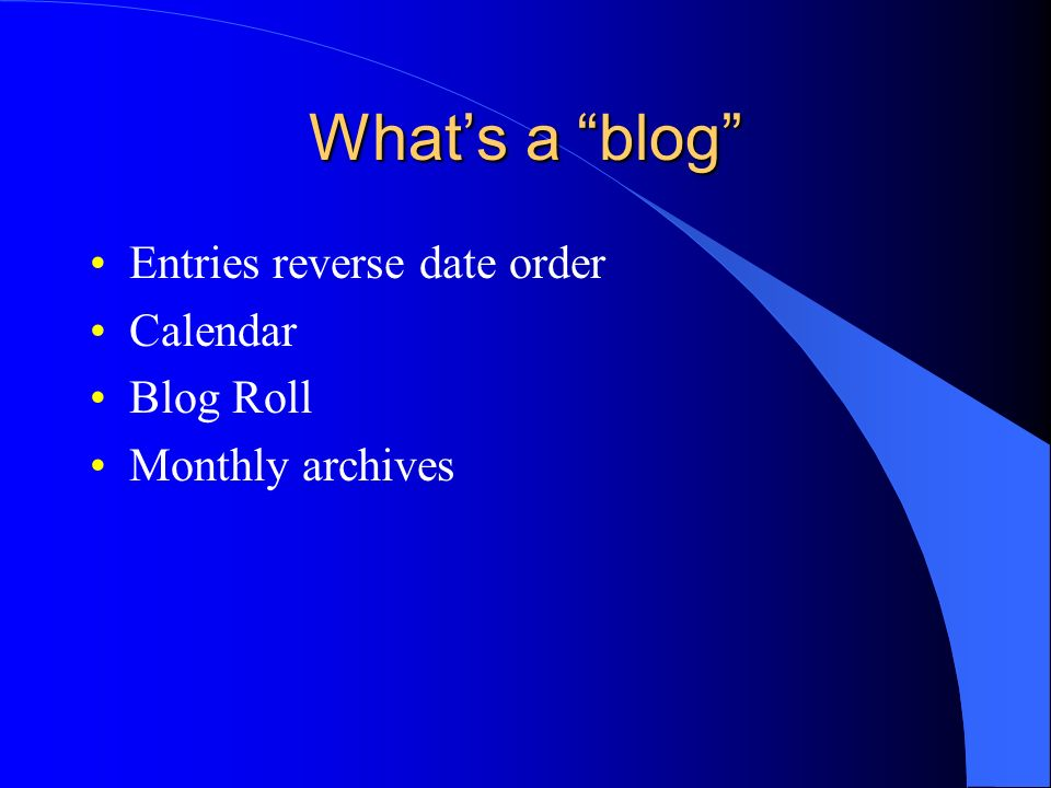 Whats a blog Entries reverse date order Calendar Blog Roll Monthly archives