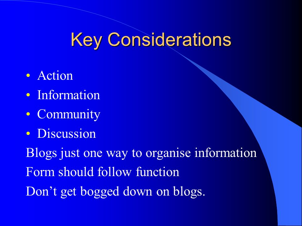 Key Considerations Action Information Community Discussion Blogs just one way to organise information Form should follow function Dont get bogged down