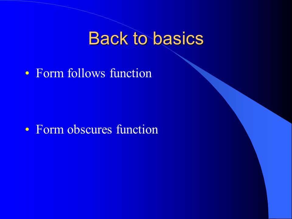Back to basics Form follows function Form obscures function