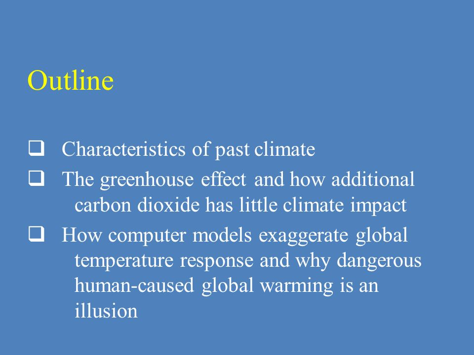 Outline Characteristics of past climate The greenhouse effect and how additional carbon dioxide has little climate impact How computer models exaggera