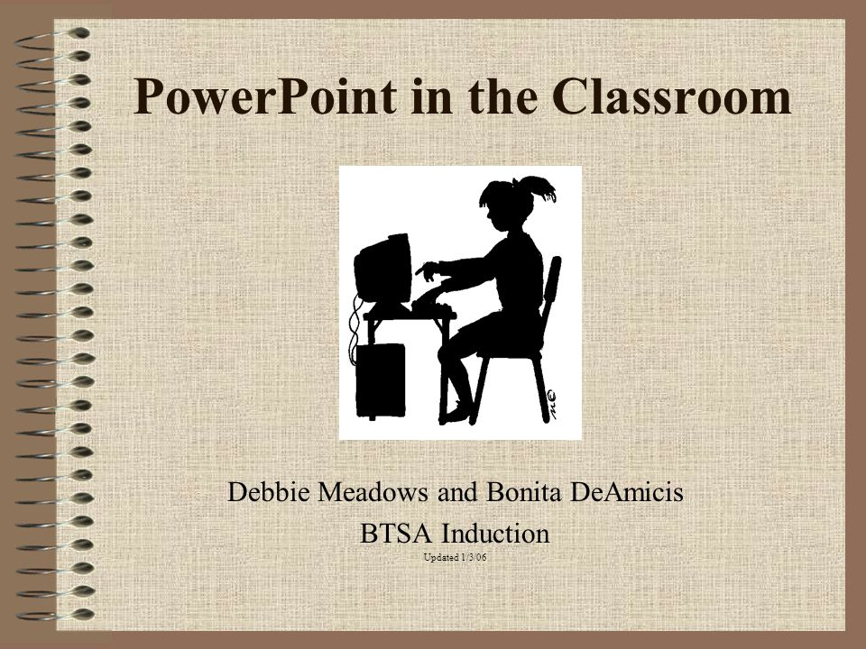 PowerPoint in the Classroom Debbie Meadows and Bonita DeAmicis BTSA Induction Updated 1/3/06