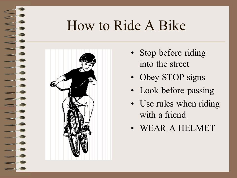 How to Ride A Bike Stop before riding into the street Obey STOP signs Look before passing Use rules when riding with a friend WEAR A HELMET