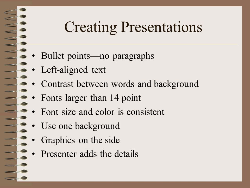 Creating Presentations Bullet pointsno paragraphs Left-aligned text Contrast between words and background Fonts larger than 14 point Font size and col