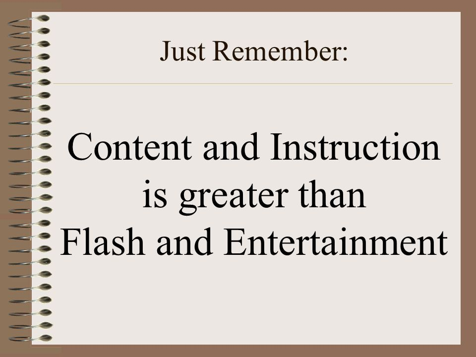 Just Remember: Content and Instruction is greater than Flash and Entertainment