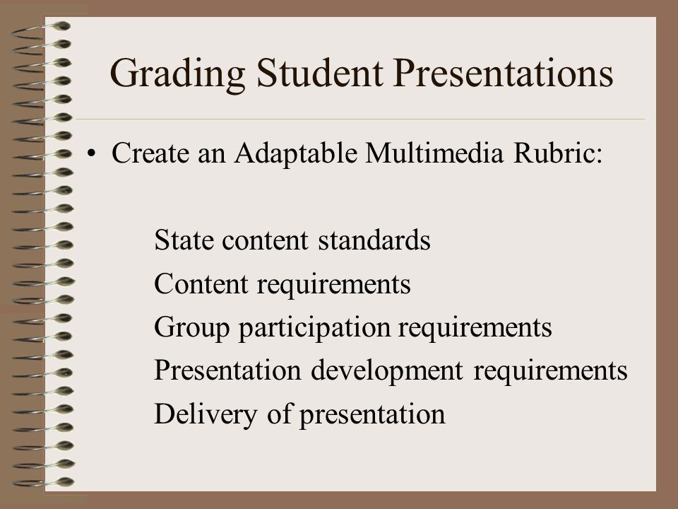 Grading Student Presentations Create an Adaptable Multimedia Rubric: State content standards Content requirements Group participation requirements Pre