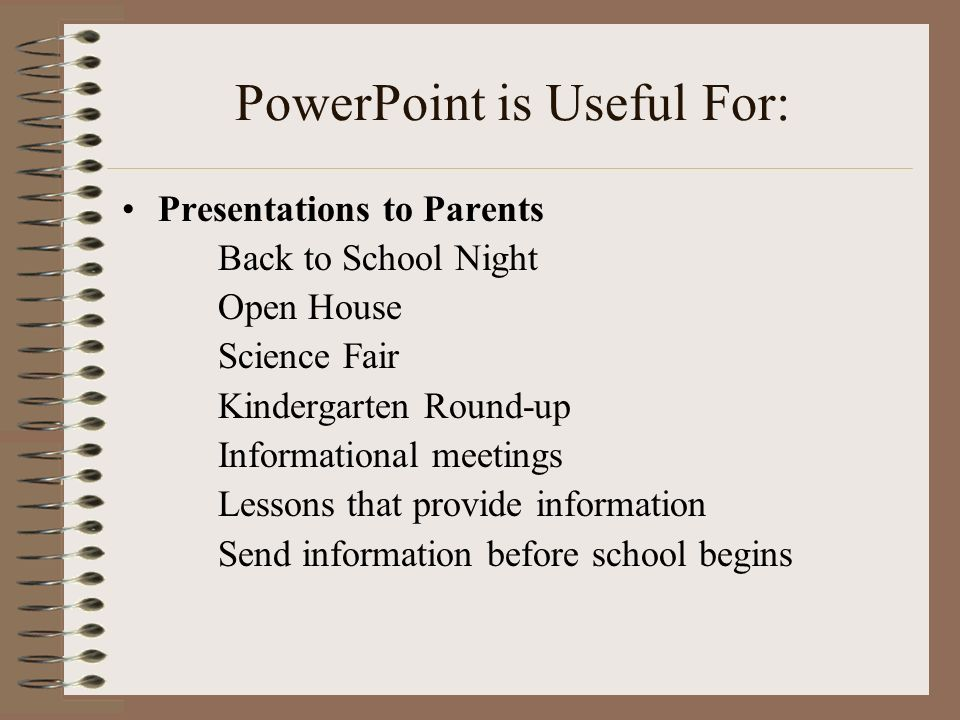 PowerPoint is Useful For: Presentations to Parents Back to School Night Open House Science Fair Kindergarten Round-up Informational meetings Lessons t